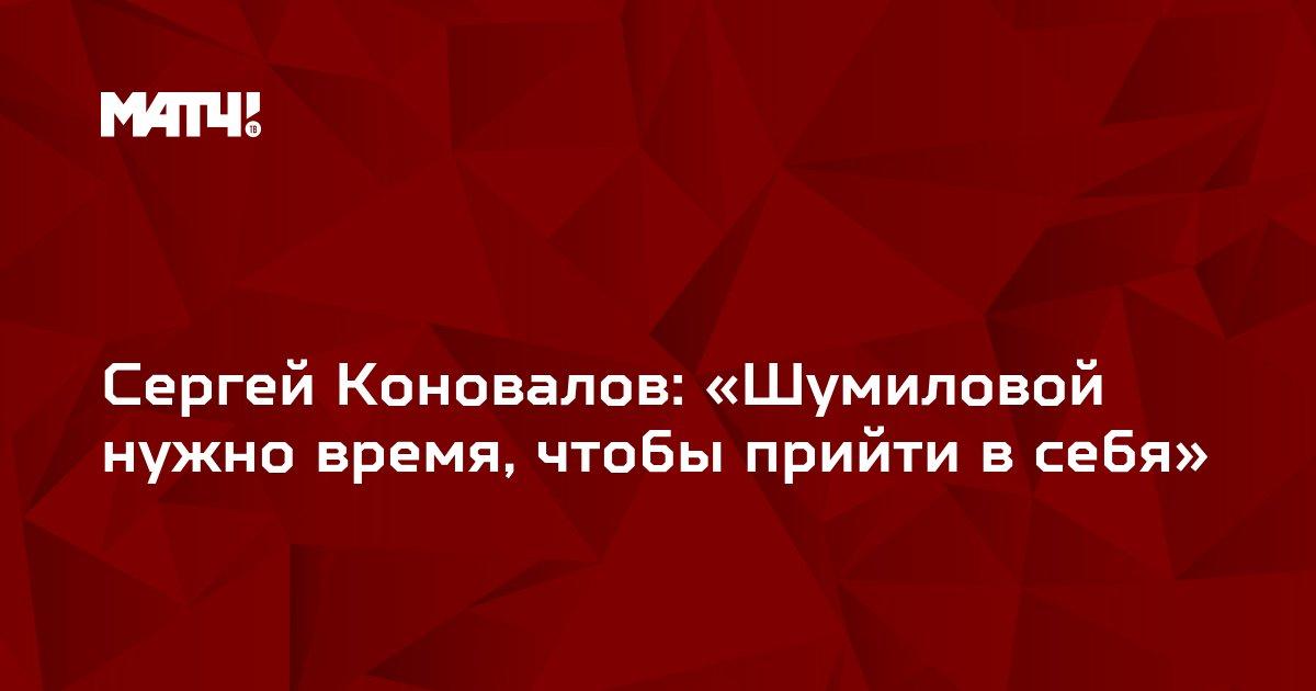Сергей Коновалов: «Шумиловой нужно время, чтобы прийти в себя»