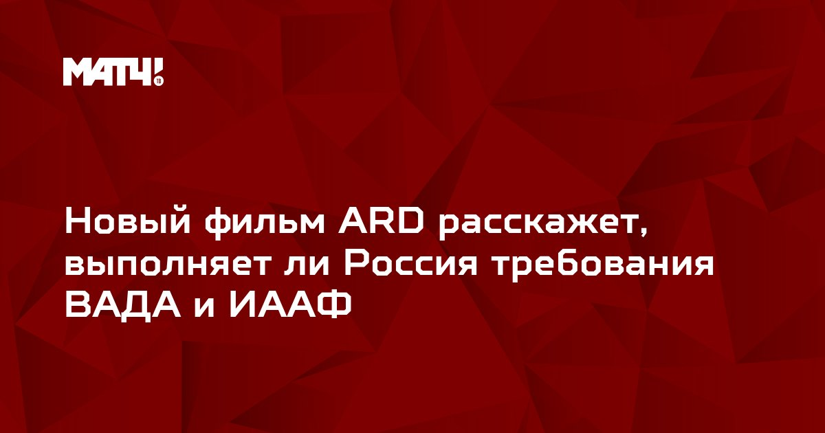 Новый фильм ARD расскажет, выполняет ли Россия требования ВАДА и ИААФ