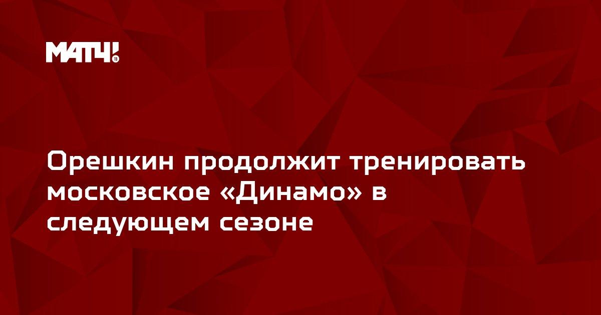 Орешкин продолжит тренировать московское «Динамо» в следующем сезоне
