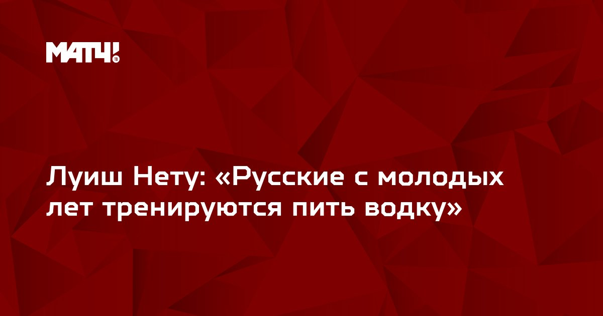 Луиш Нету: «Русские с молодых лет тренируются пить водку»