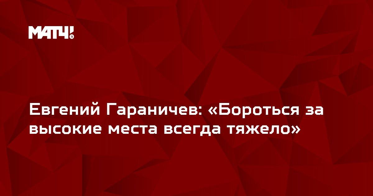 Евгений Гараничев: «Бороться за высокие места всегда тяжело»