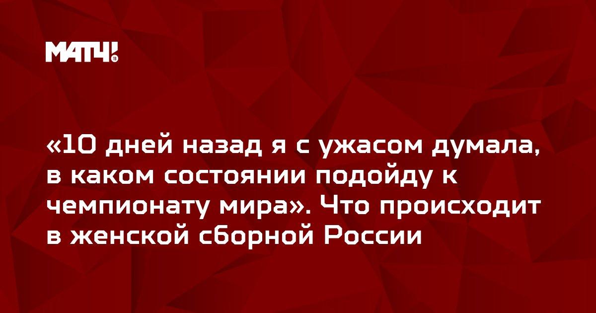 «10 дней назад я с ужасом думала, в каком состоянии подойду к чемпионату мира». Что происходит в женской сборной России