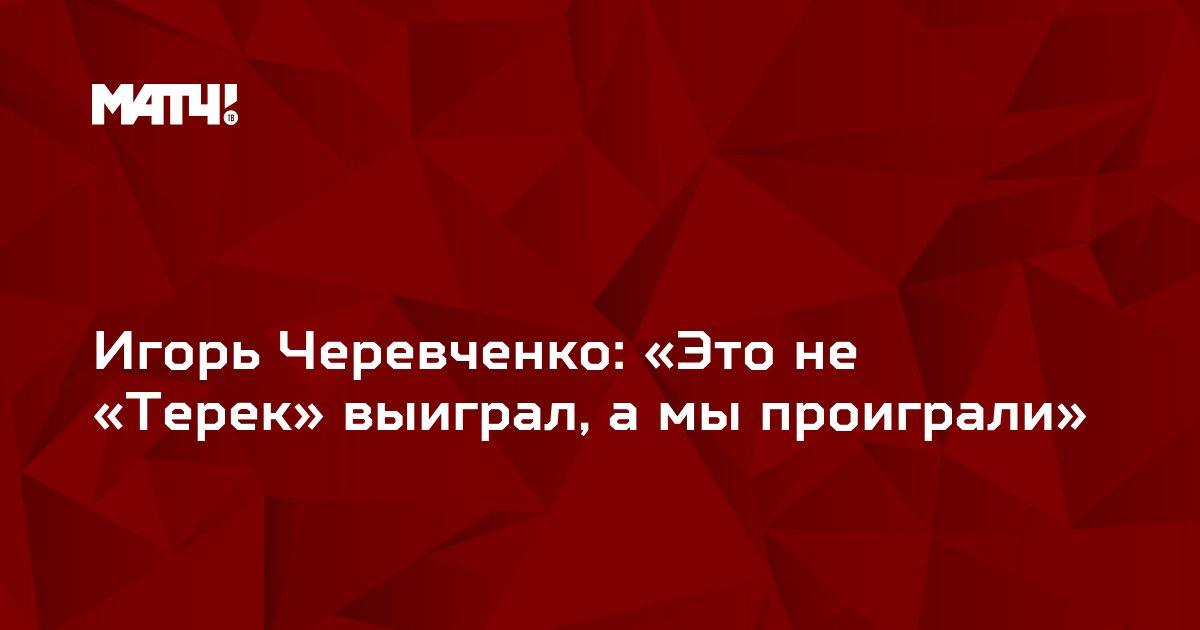 Игорь Черевченко: «Это не «Терек» выиграл, а мы проиграли»