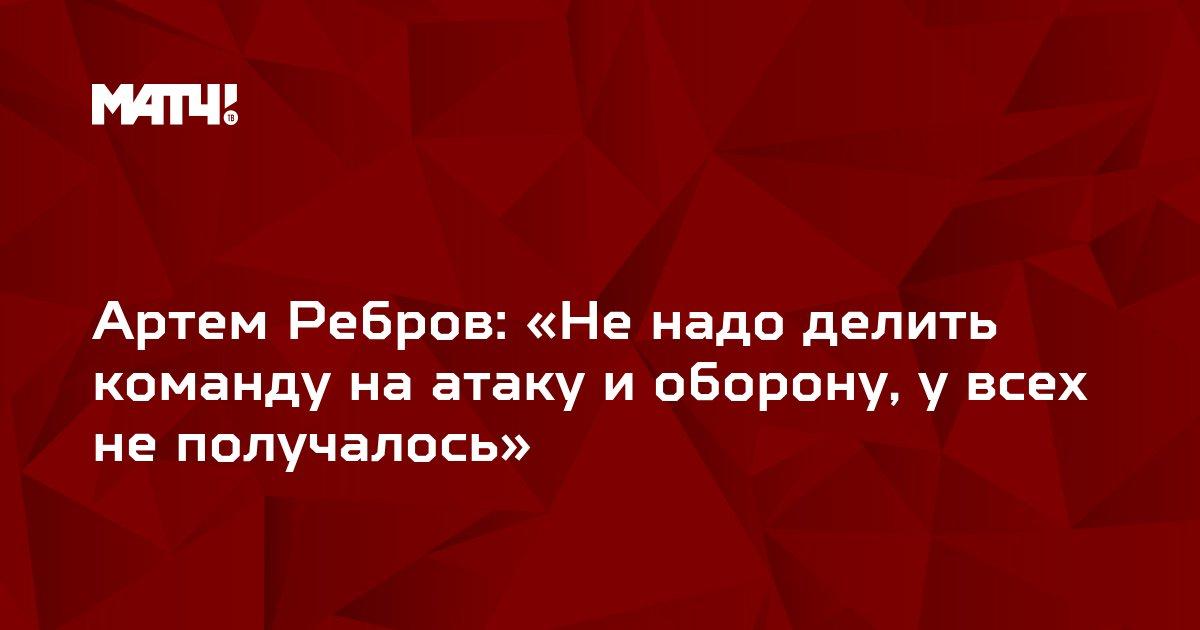 Артем Ребров: «Не надо делить команду на атаку и оборону, у всех не получалось»