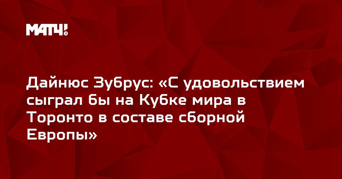 Дайнюс Зубрус: «С удовольствием сыграл бы на Кубке мира в Торонто в составе сборной Европы»