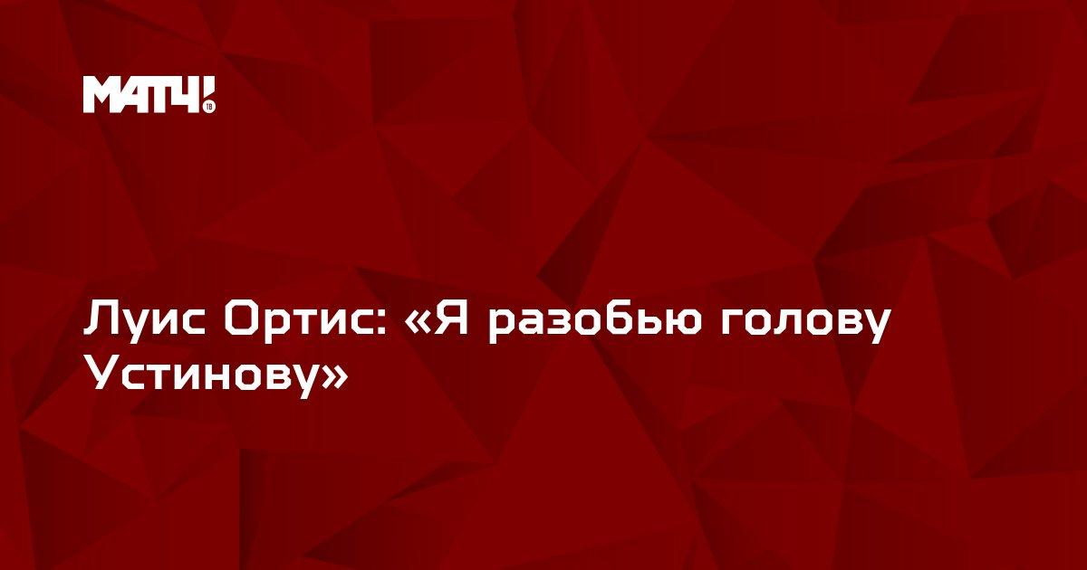 Луис Ортис: «Я разобью голову Устинову»