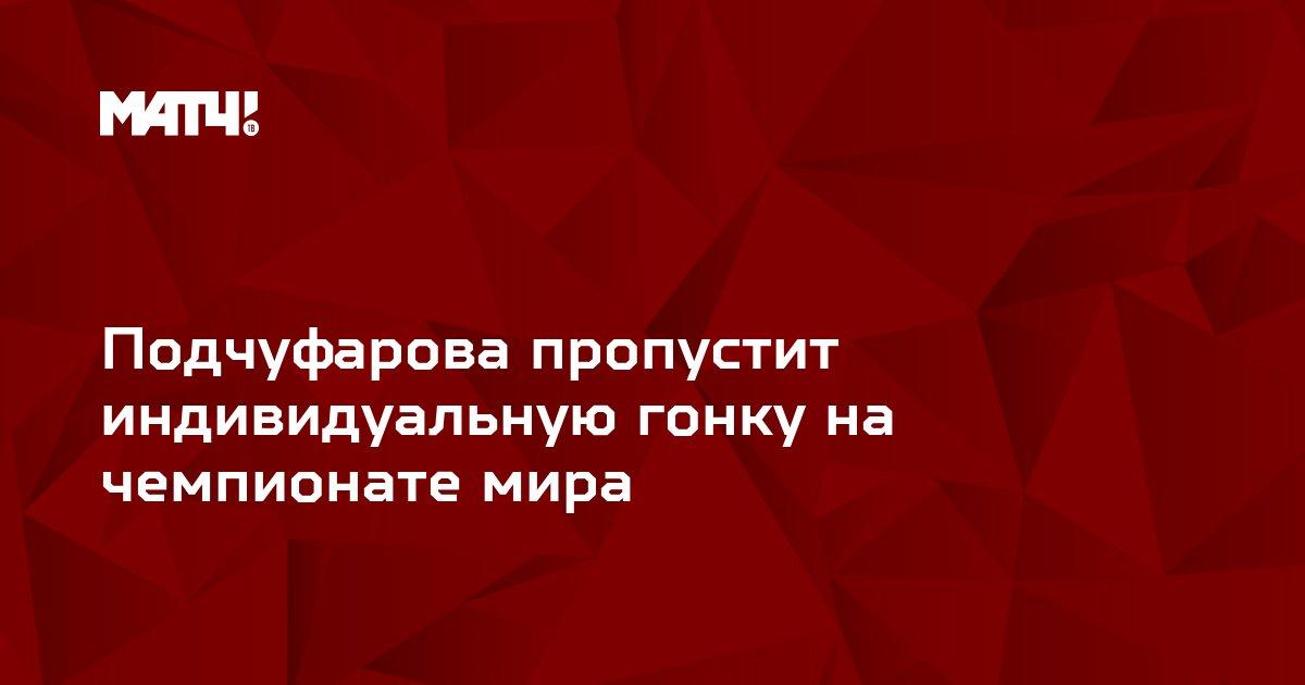 Подчуфарова пропустит индивидуальную гонку на чемпионате мира