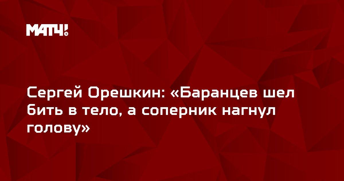Сергей Орешкин: «Баранцев шел бить в тело, а соперник нагнул голову»