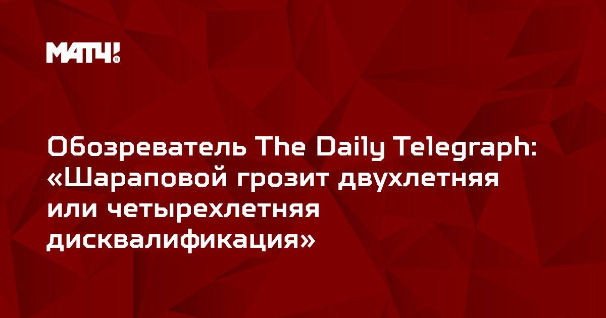 Обозреватель The Daily Telegraph: «Шараповой грозит двухлетняя или четырехлетняя дисквалификация»