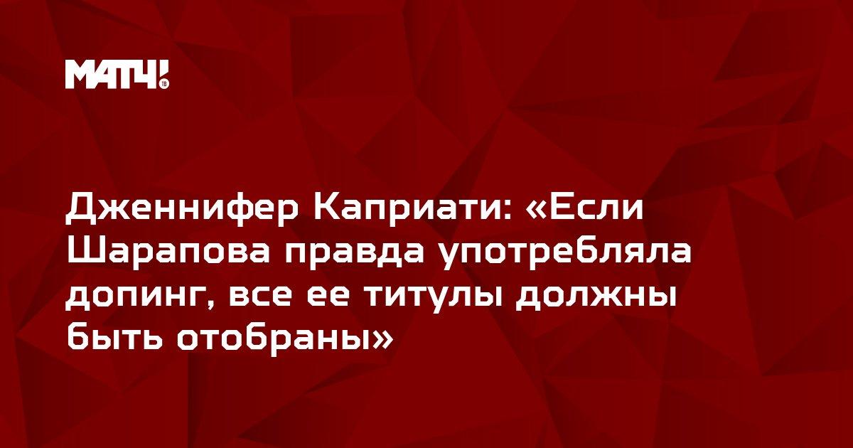 Дженнифер Каприати: «Если Шарапова правда употребляла допинг, все ее титулы должны быть отобраны»
