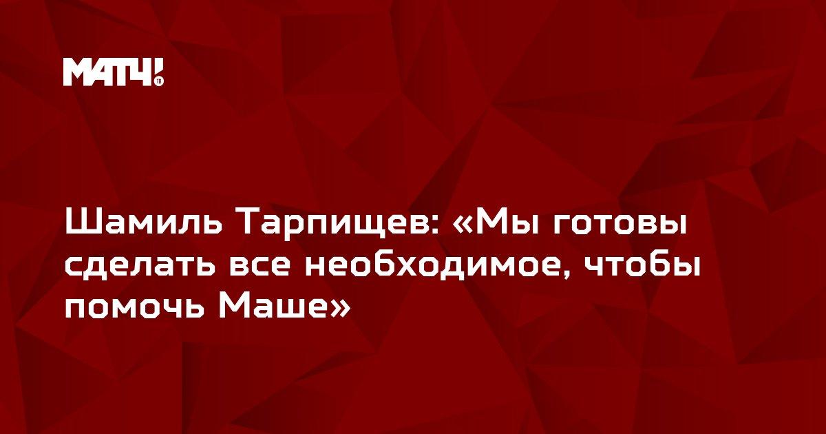 Шамиль Тарпищев: «Мы готовы сделать все необходимое, чтобы помочь Маше»