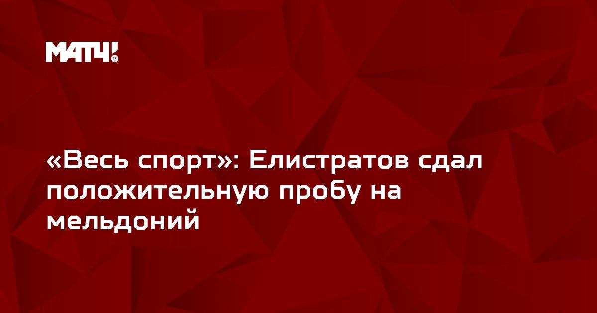 «Весь спорт»: Елистратов сдал положительную пробу на мельдоний