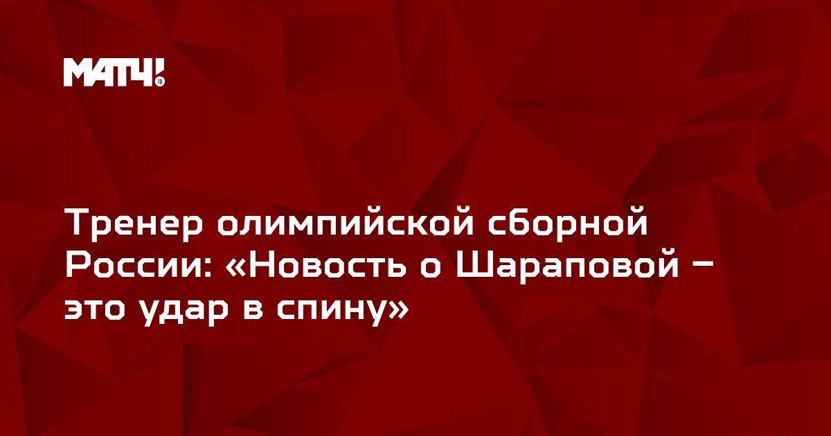 Тренер олимпийской сборной России: «Новость о Шараповой – это удар в спину»