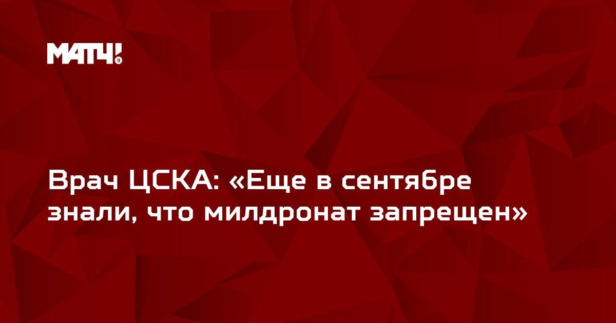 Врач ЦСКА: «Еще в сентябре знали, что милдронат запрещен»