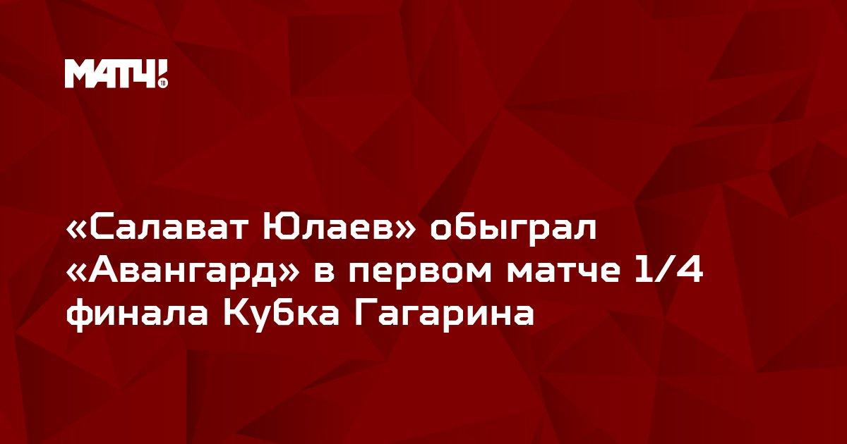 «Салават Юлаев» обыграл «Авангард» в первом матче 1/4 финала Кубка Гагарина
