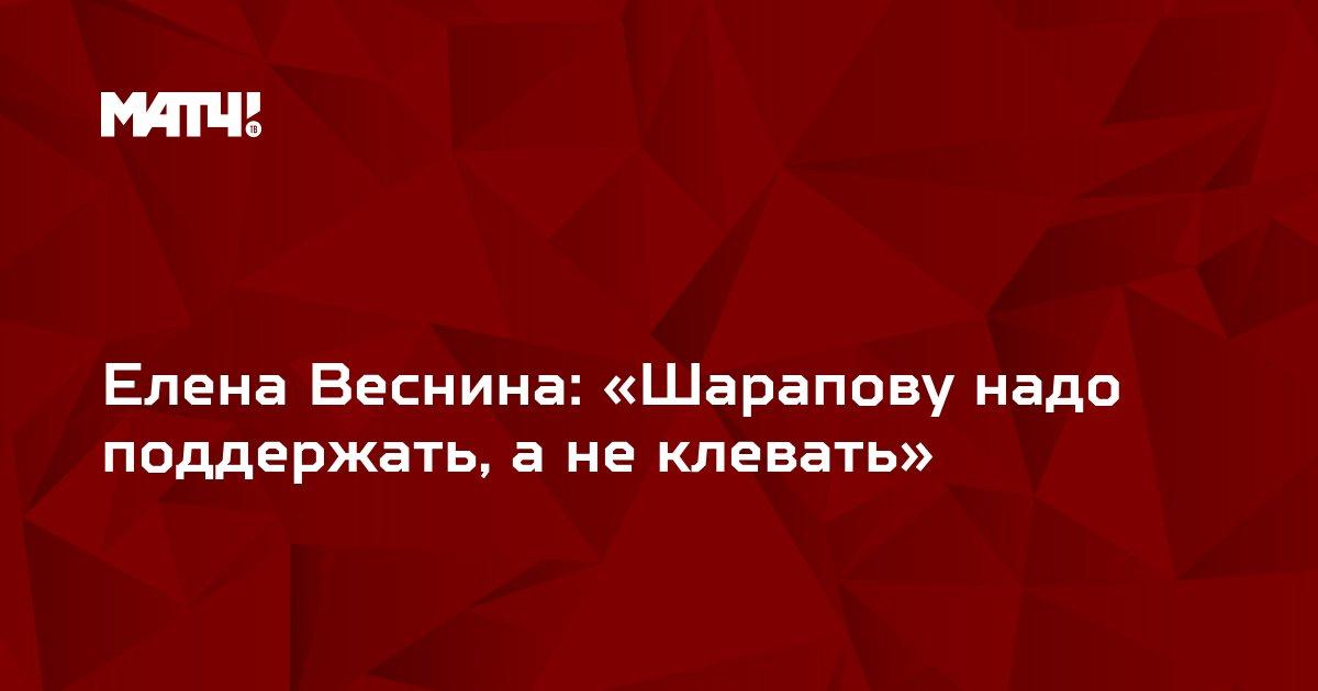 Елена Веснина: «Шарапову надо поддержать, а не клевать»
