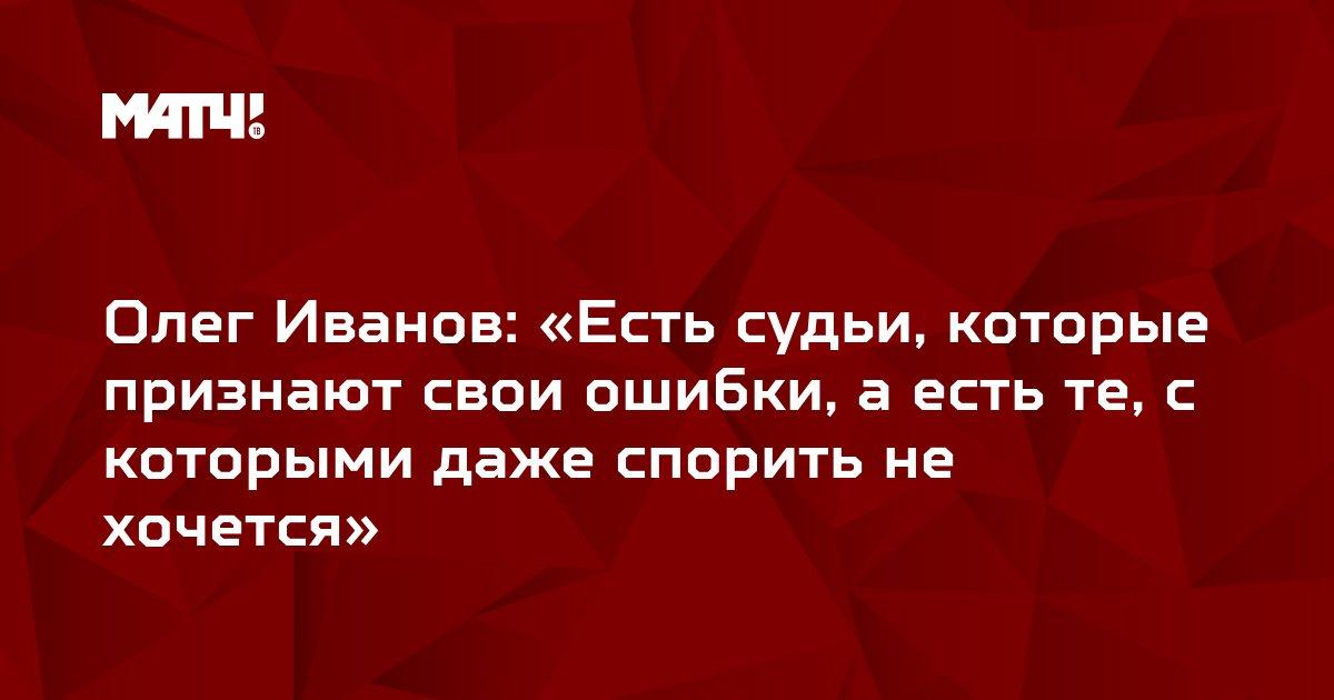 Олег Иванов: «Есть судьи, которые признают свои ошибки, а есть те, с которыми даже спорить не хочется»