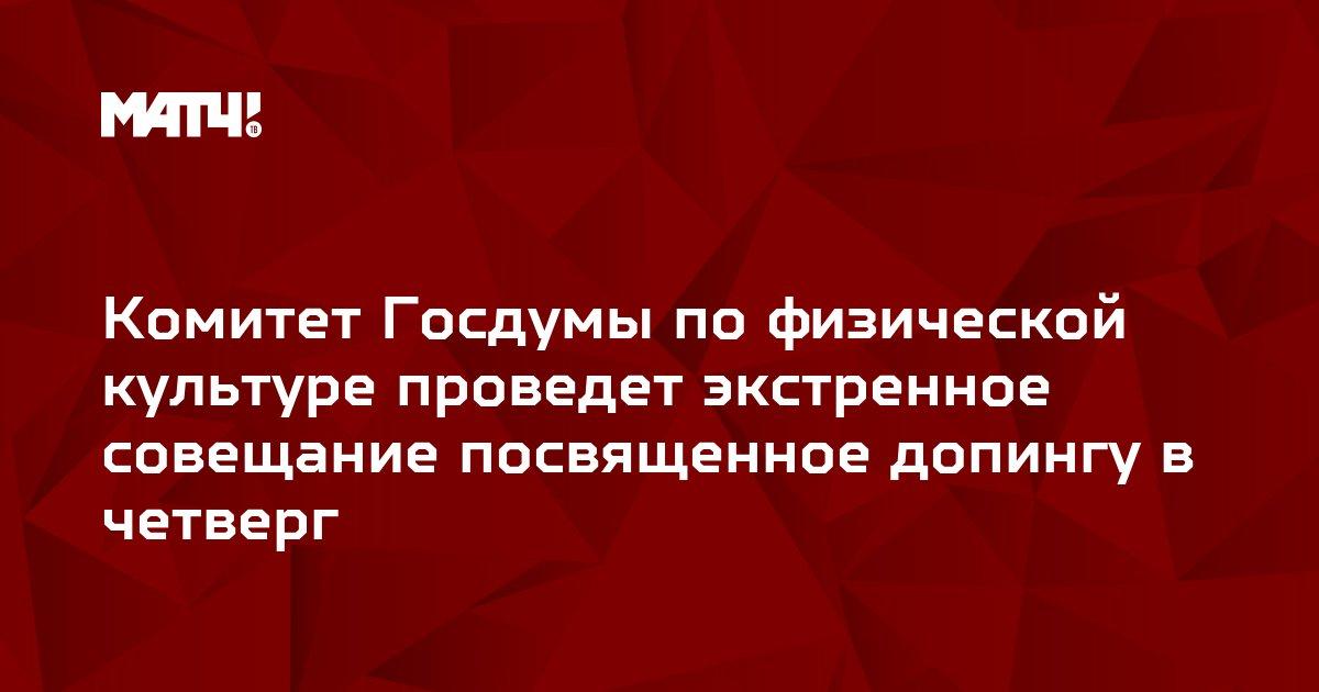 Комитет Госдумы по физической культуре проведет экстренное совещание посвященное допингу в четверг