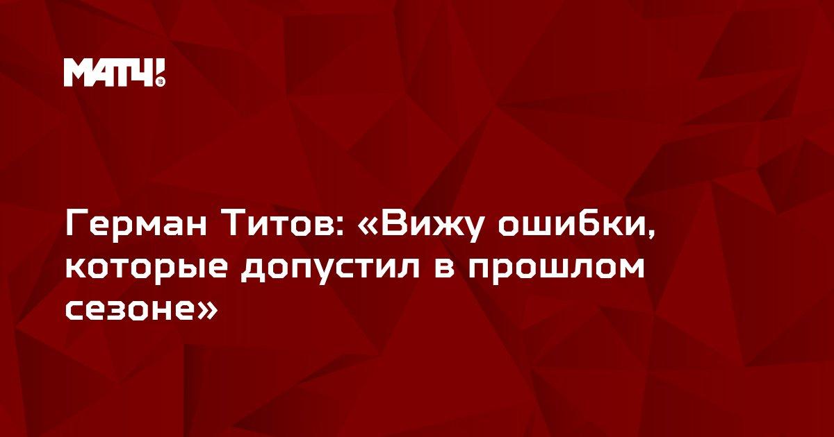 Герман Титов: «Вижу ошибки, которые допустил в прошлом сезоне»