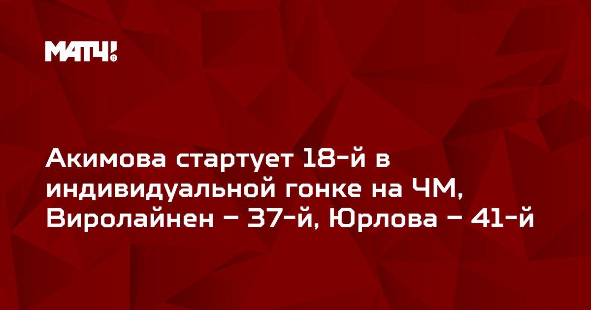 Акимова стартует 18-й в индивидуальной гонке на ЧМ,  Виролайнен – 37-й, Юрлова – 41-й