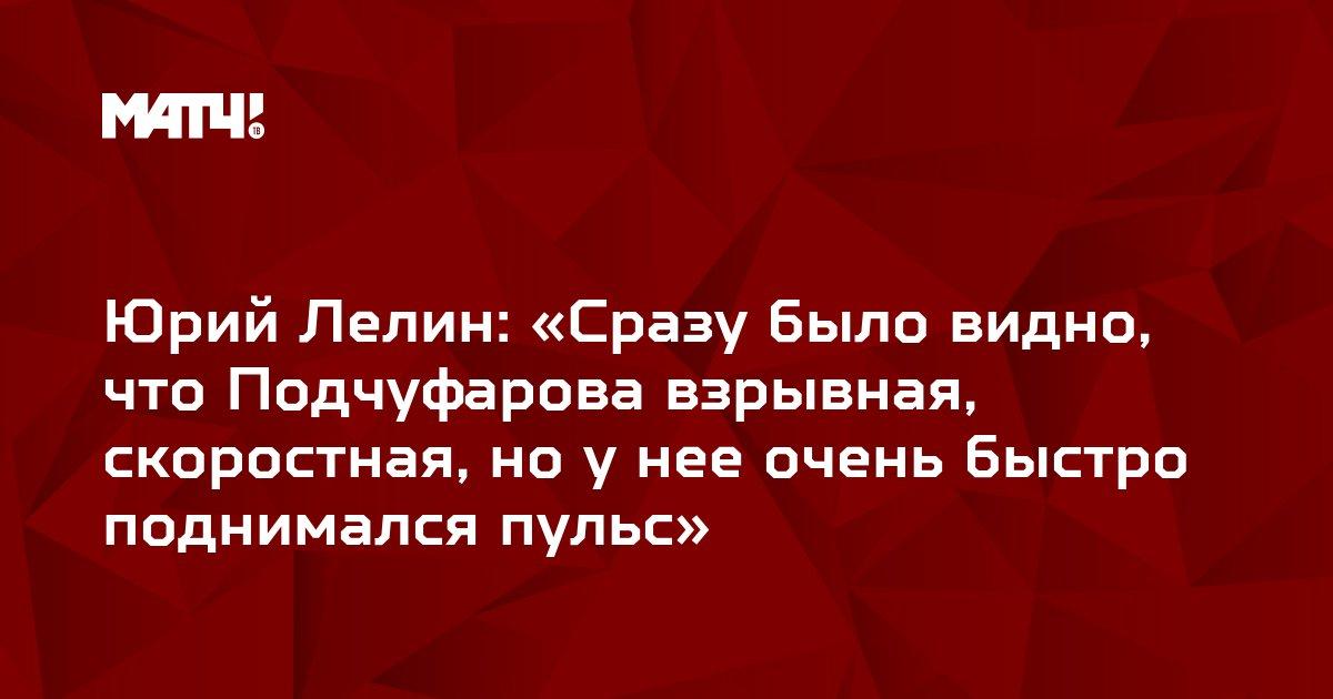 Юрий Лелин: «Сразу было видно, что Подчуфарова взрывная, скоростная, но у нее очень быстро поднимался пульс»