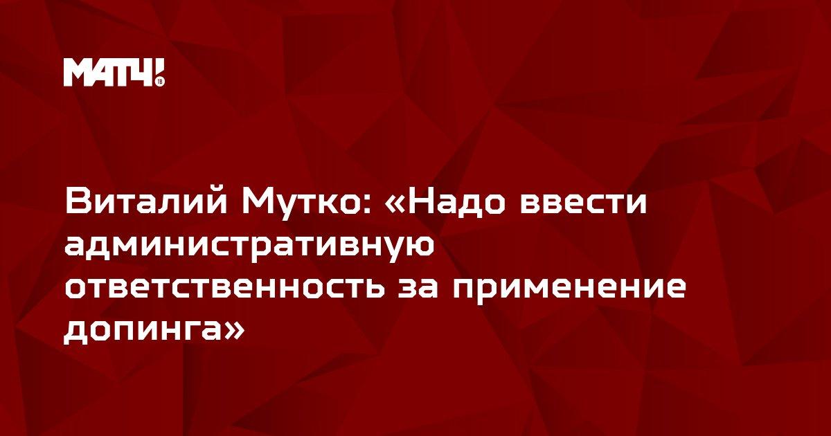 Виталий Мутко: «Надо ввести административную ответственность за применение допинга»