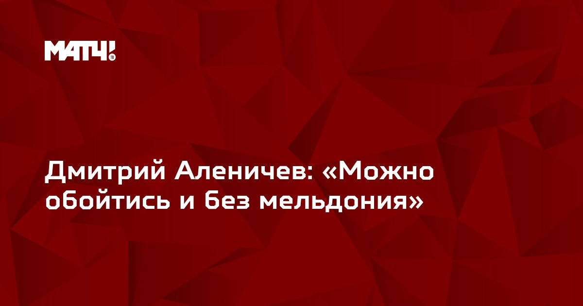 Дмитрий Аленичев: «Можно обойтись и без мельдония»