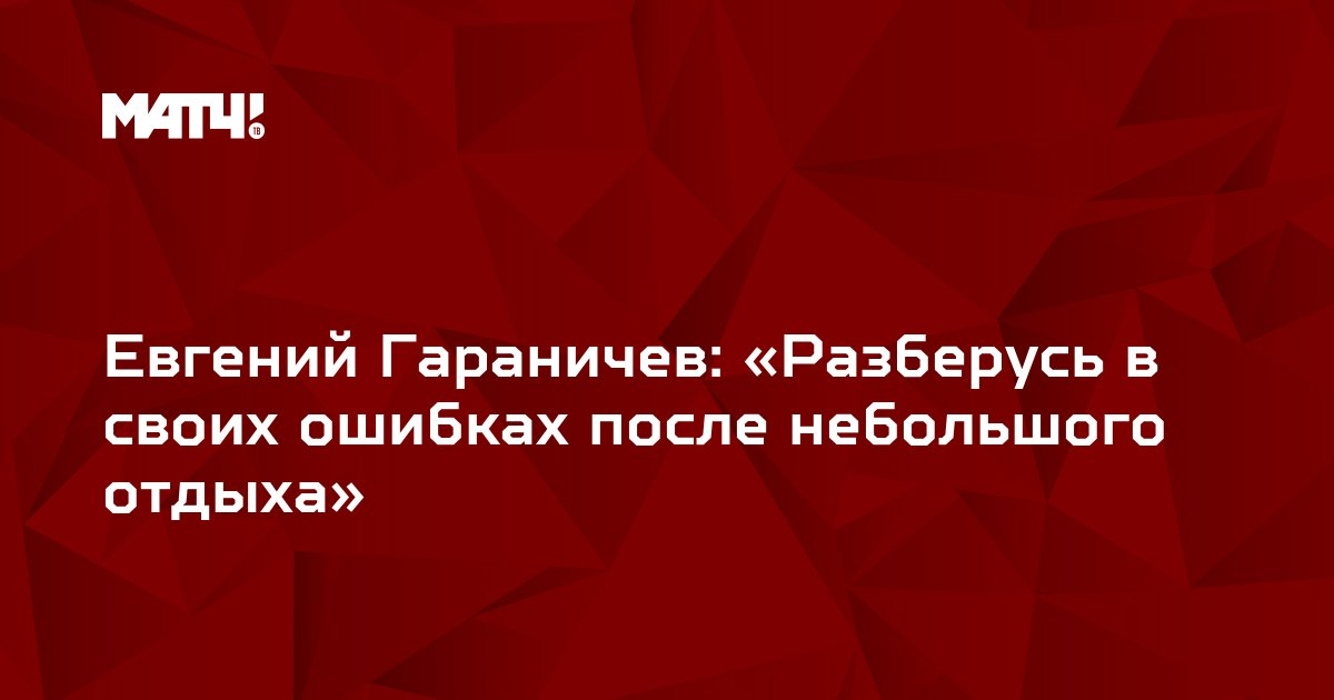 Евгений Гараничев: «Разберусь в своих ошибках после небольшого отдыха»