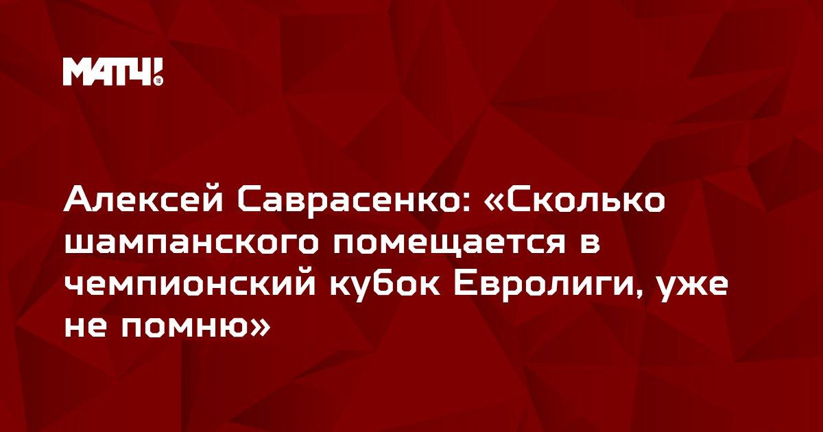 Алексей Саврасенко: «Сколько шампанского помещается в чемпионский кубок Евролиги, уже не помню»