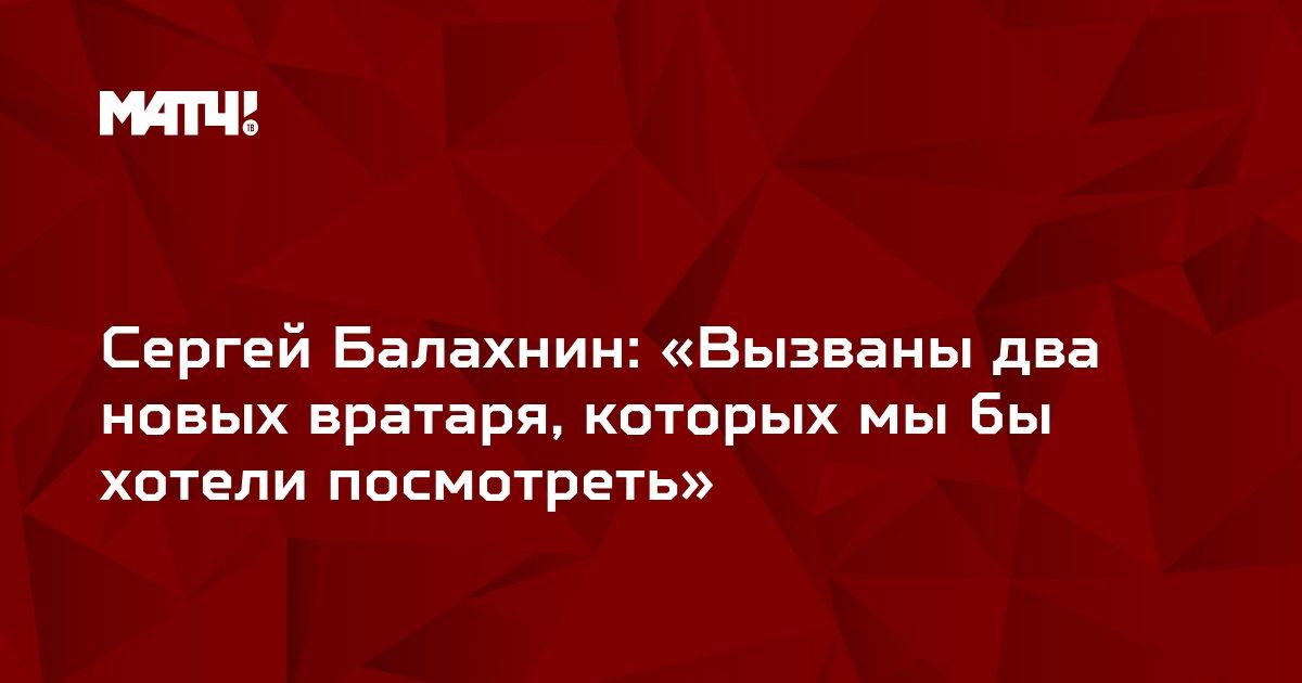 Сергей Балахнин: «Вызваны два новых вратаря, которых мы бы хотели посмотреть»
