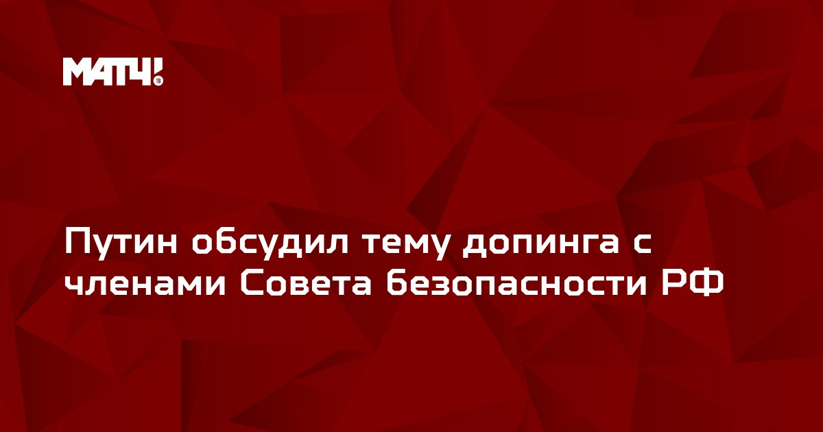 Путин обсудил тему допинга с членами Совета безопасности РФ