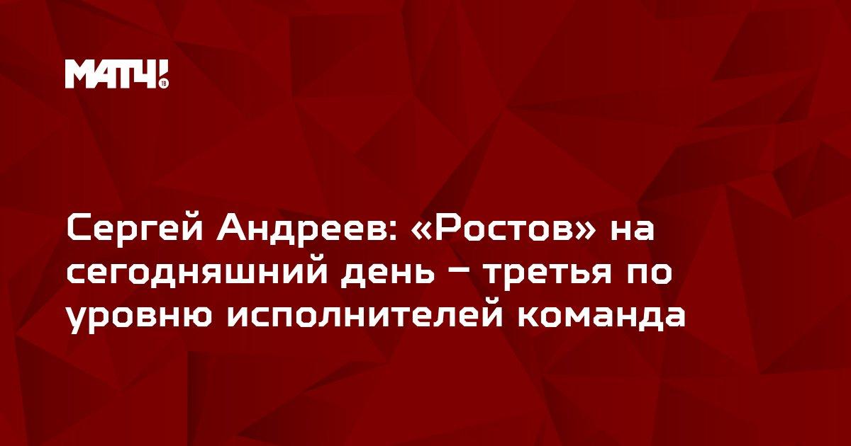 Сергей Андреев: «Ростов» на сегодняшний день – третья по уровню исполнителей команда