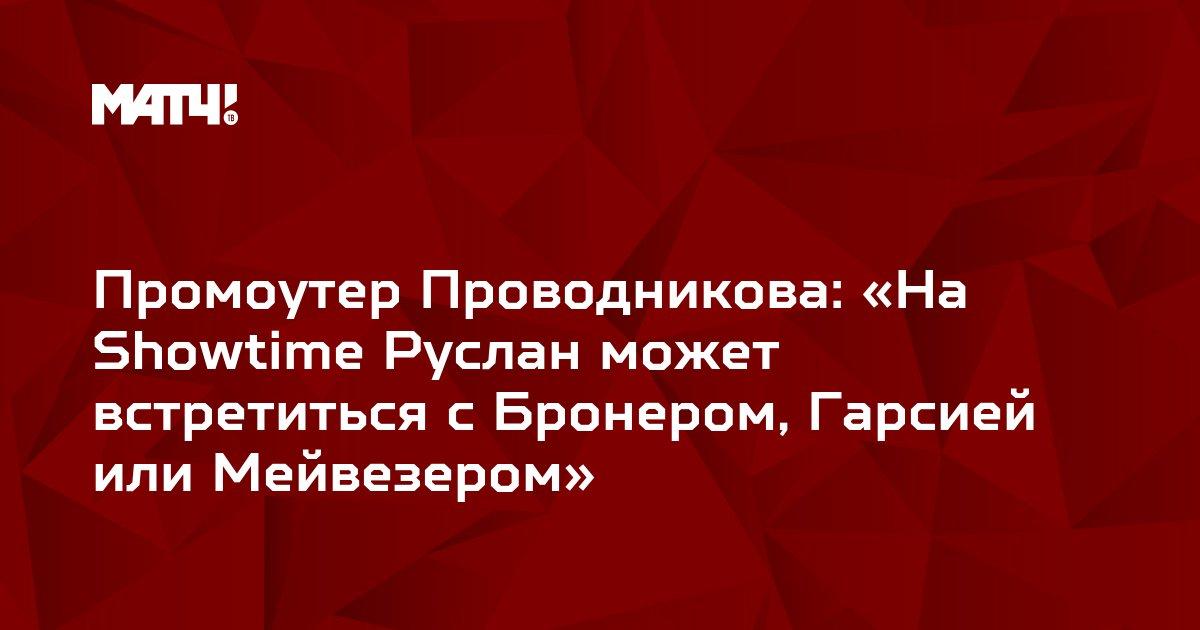 Промоутер Проводникова: «На Showtime Руслан может встретиться с Бронером, Гарсией или Мейвезером»