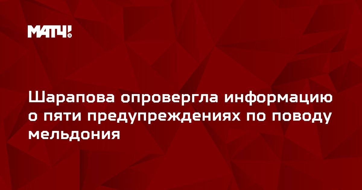 Шарапова опровергла информацию о пяти предупреждениях по поводу мельдония