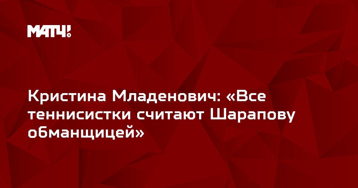 Кристина Младенович: «Все теннисистки считают Шарапову обманщицей»