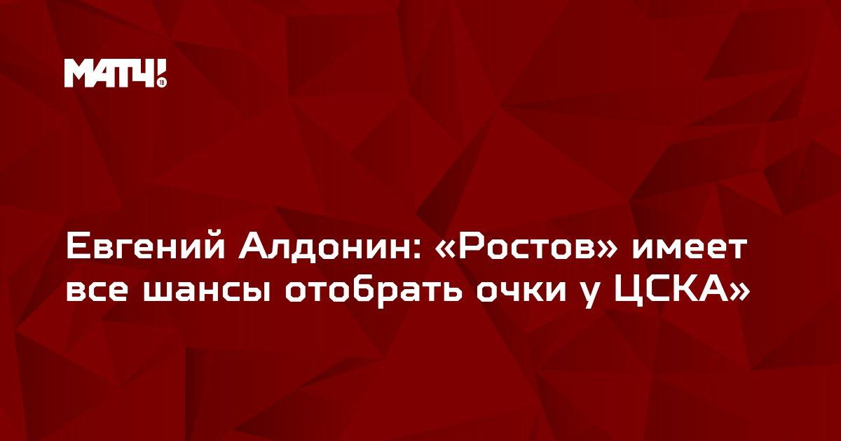 Евгений Алдонин: «Ростов» имеет все шансы отобрать очки у ЦСКА»