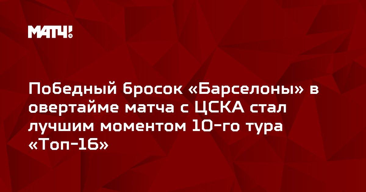 Победный бросок «Барселоны» в овертайме матча с ЦСКА стал лучшим моментом 10-го тура «Топ-16»