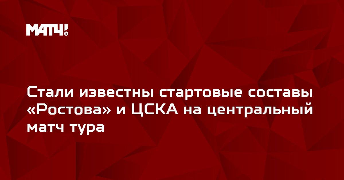 Стали известны стартовые составы «Ростова» и ЦСКА на центральный матч тура