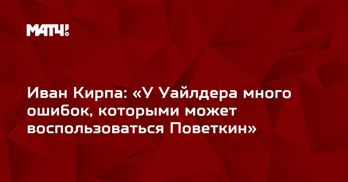 Иван Кирпа: «У Уайлдера много ошибок, которыми может воспользоваться Поветкин»