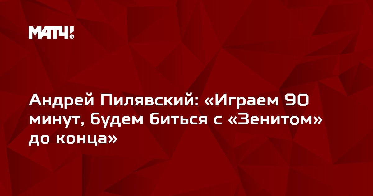 Андрей Пилявский: «Играем 90 минут, будем биться с «Зенитом» до конца»