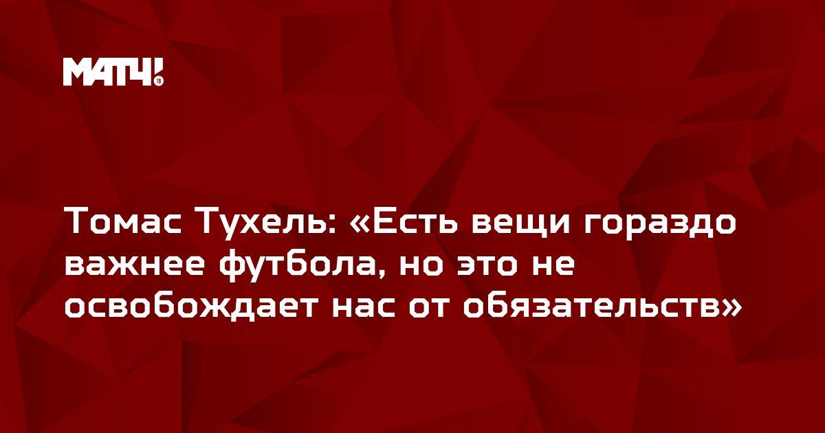 Томас Тухель: «Есть вещи гораздо важнее футбола, но это не освобождает нас от обязательств»