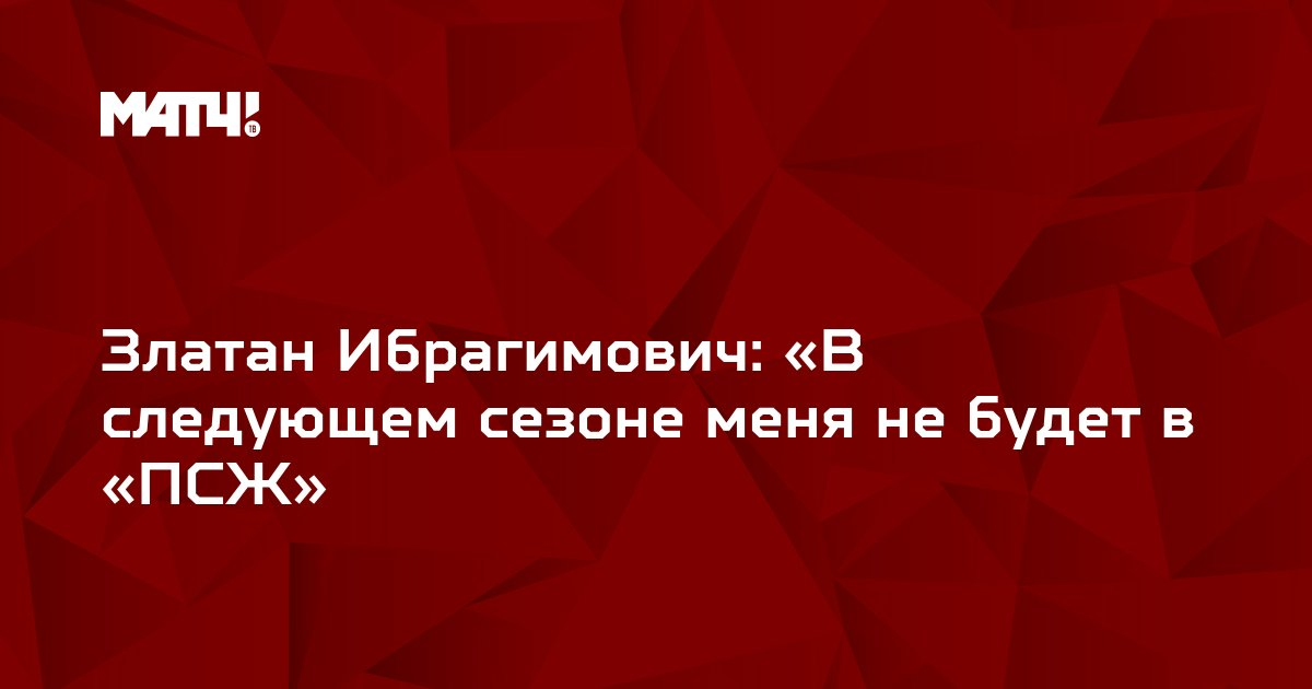 Златан Ибрагимович: «В следующем сезоне меня не будет в «ПСЖ»