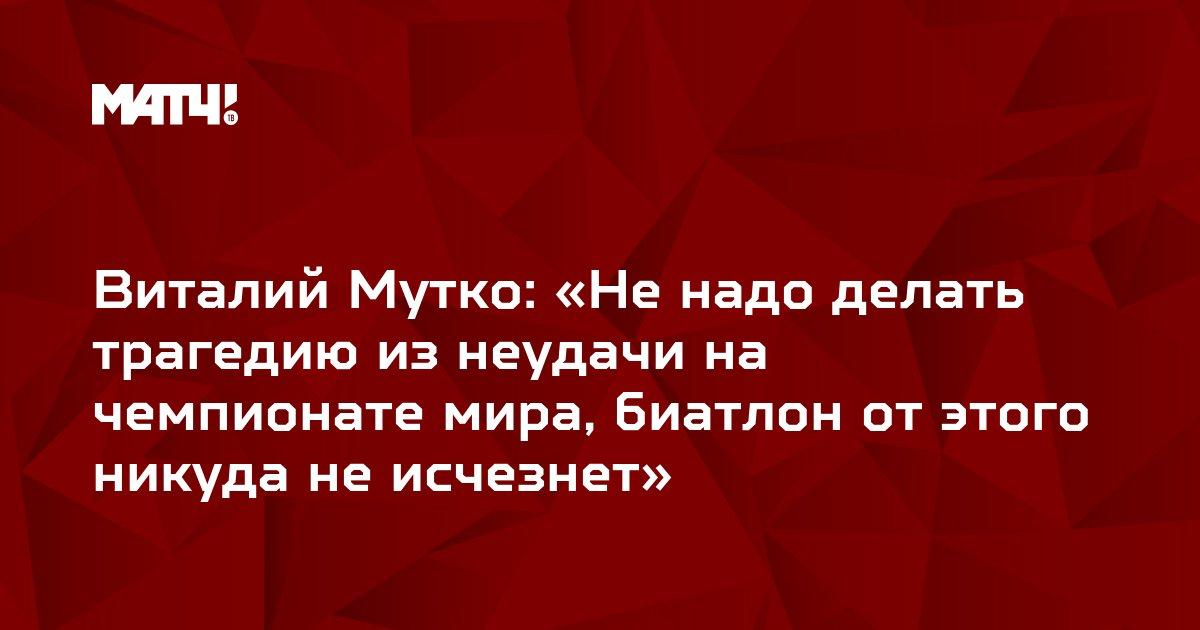 Виталий Мутко: «Не надо делать трагедию из неудачи на чемпионате мира, биатлон от этого никуда не исчезнет»