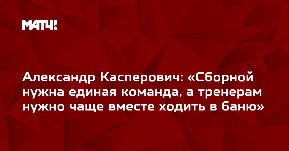 Александр Касперович: «Сборной нужна единая команда, а тренерам нужно чаще вместе ходить в баню»