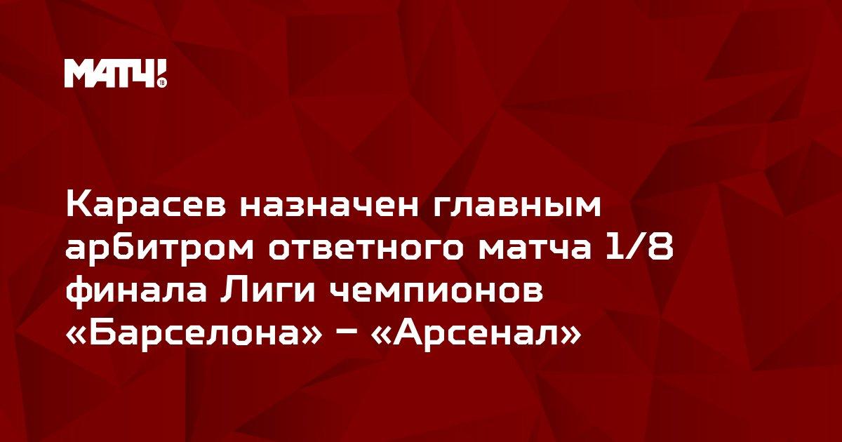 Карасев назначен главным арбитром ответного матча 1/8 финала Лиги чемпионов «Барселона» – «Арсенал»