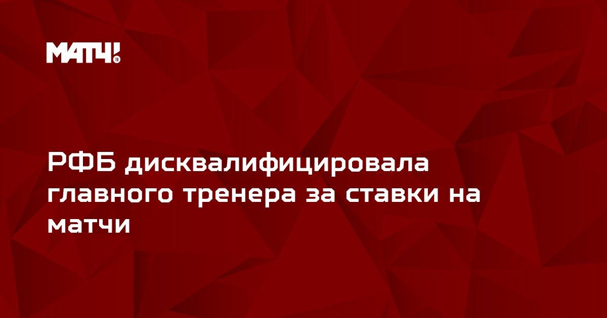 РФБ дисквалифицировала главного тренера за ставки на матчи