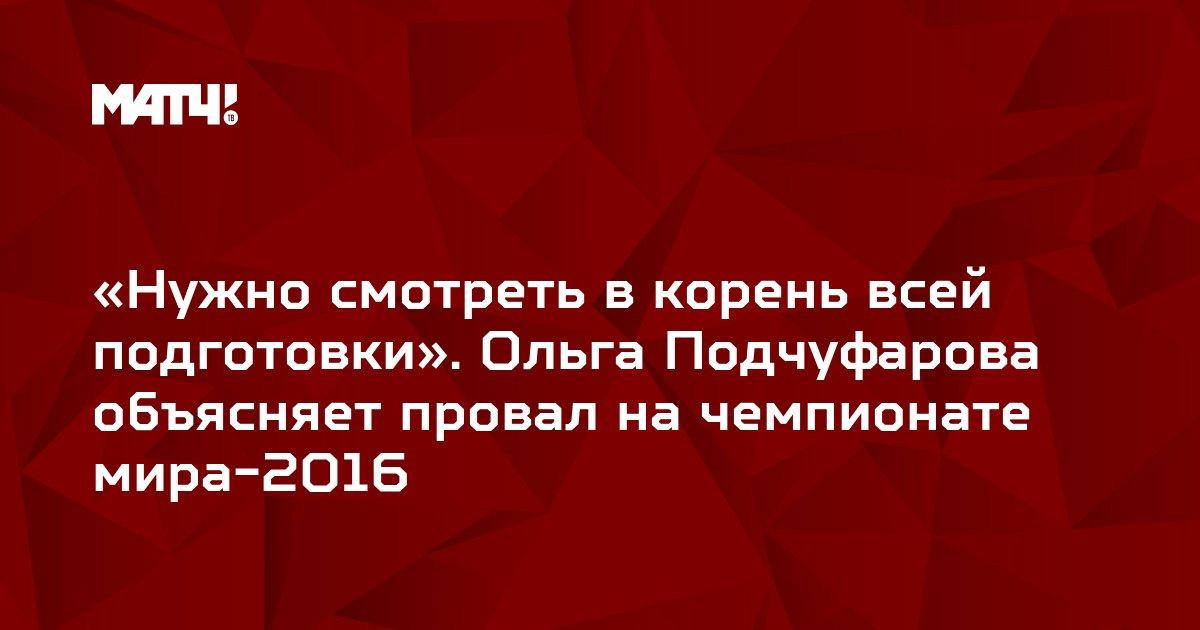 «Нужно смотреть в корень всей подготовки». Ольга Подчуфарова объясняет провал на чемпионате мира-2016