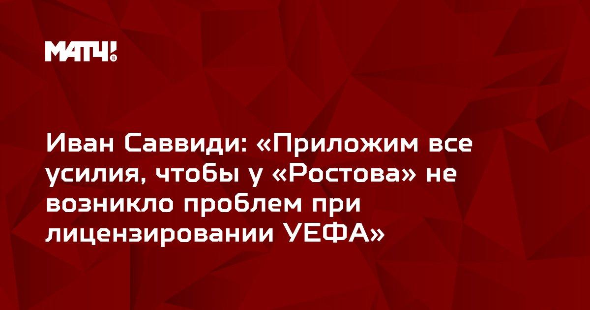 Иван Саввиди: «Приложим все усилия, чтобы у «Ростова» не возникло проблем при лицензировании УЕФА»