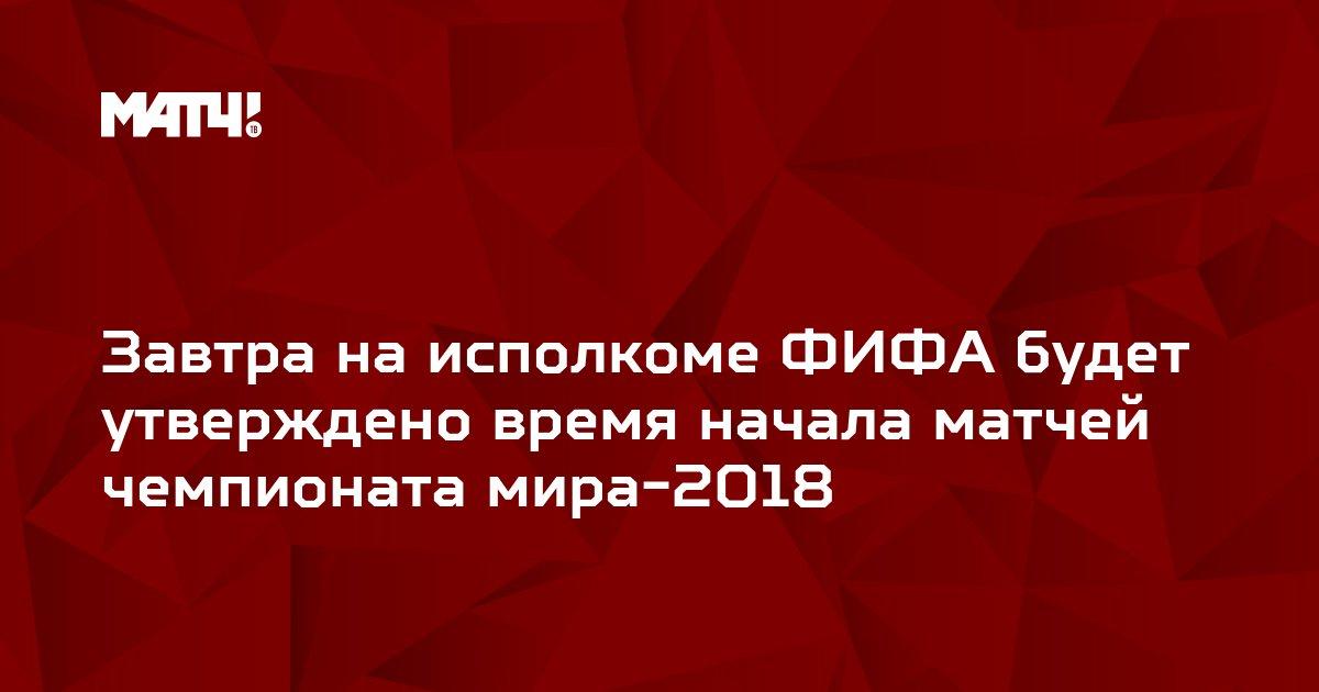 Завтра на исполкоме ФИФА будет утверждено время начала матчей чемпионата мира-2018