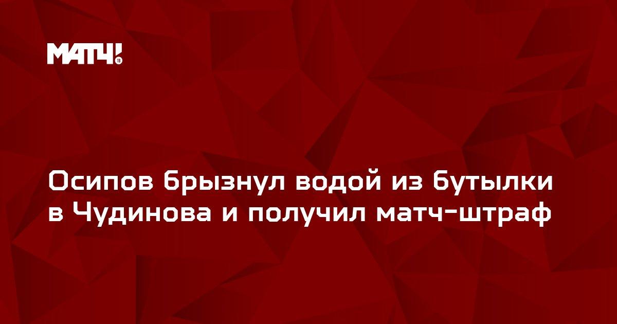 Осипов брызнул водой из бутылки в Чудинова и получил матч-штраф